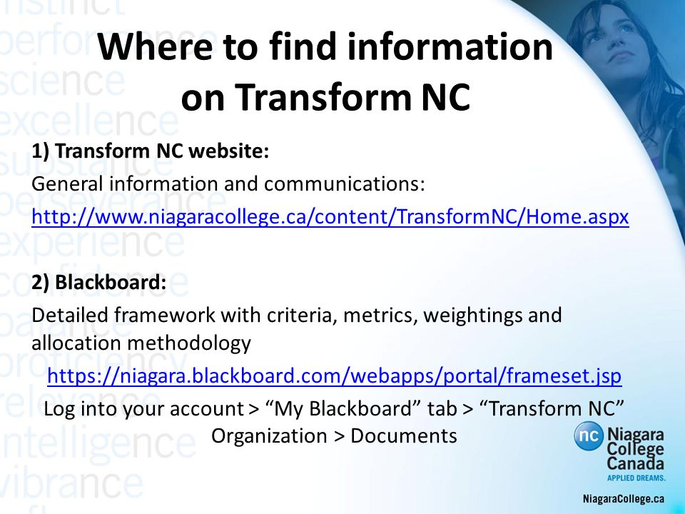 Where to find information on Transform NC 1) Transform NC website: General information and communications: http://www.niagaracollege.ca/content/TransformNC/Home.aspx 2) Blackboard: Detailed framework with criteria, metrics, weightings and allocation methodology https://niagara.blackboard.com/webapps/portal/frameset.jsp Log into your account > My Blackboard tab > Transform NC Organization > Documents