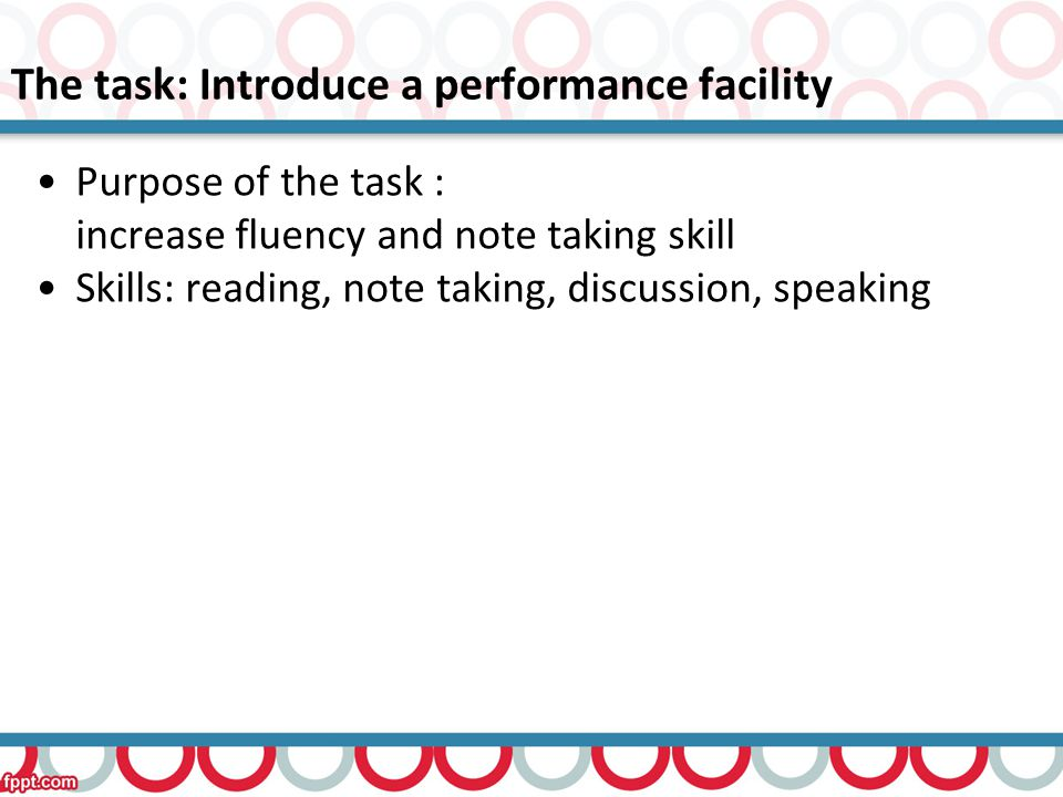 The task: Introduce a performance facility Purpose of the task : increase fluency and note taking skill Skills: reading, note taking, discussion, speaking