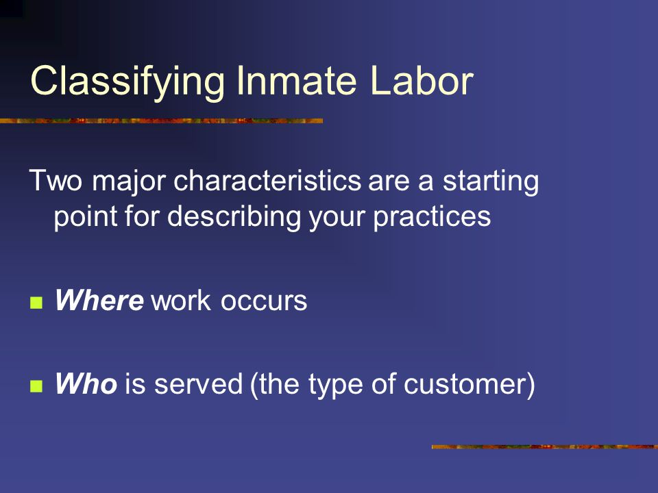 Classifying Inmate Labor Two major characteristics are a starting point for describing your practices Where work occurs Who is served (the type of customer)