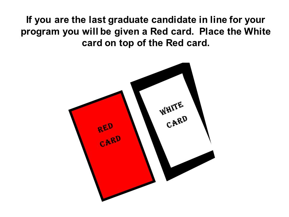 Red CARD If you are the last graduate candidate in line for your program you will be given a Red card.