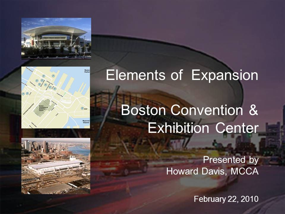 Elements of Expansion Boston Convention & Exhibition Center Presented by Howard Davis, MCCA February 22, 2010