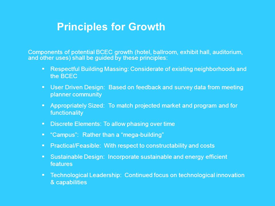 Components of potential BCEC growth (hotel, ballroom, exhibit hall, auditorium, and other uses) shall be guided by these principles:  Respectful Building Massing: Considerate of existing neighborhoods and the BCEC  User Driven Design: Based on feedback and survey data from meeting planner community  Appropriately Sized: To match projected market and program and for functionality  Discrete Elements: To allow phasing over time  Campus : Rather than a mega-building  Practical/Feasible: With respect to constructability and costs  Sustainable Design: Incorporate sustainable and energy efficient features  Technological Leadership: Continued focus on technological innovation & capabilities Principles for Growth