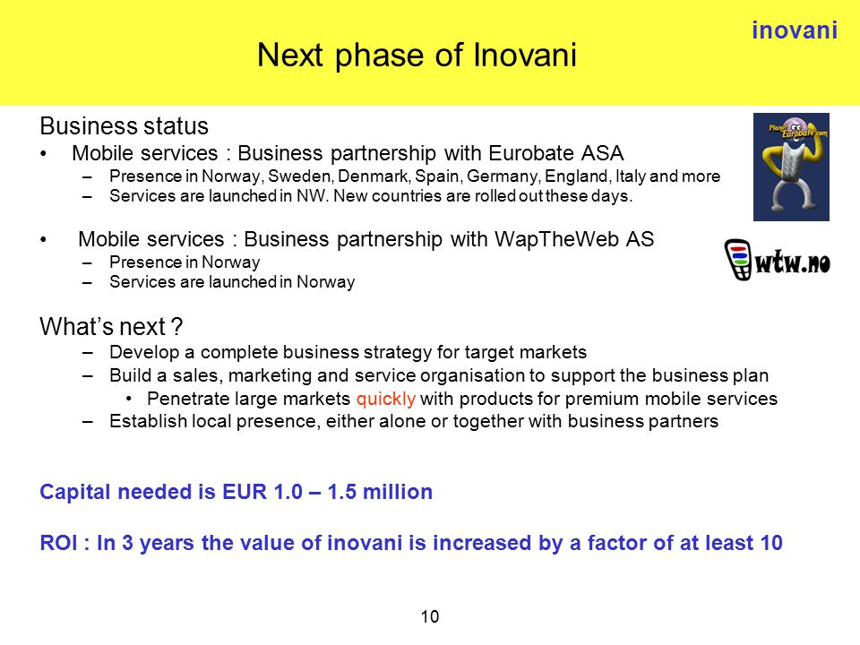 inovani 10 Next phase of Inovani Business status Mobile services : Business partnership with Eurobate ASA –Presence in Norway, Sweden, Denmark, Spain, Germany, England, Italy and more –Services are launched in NW.