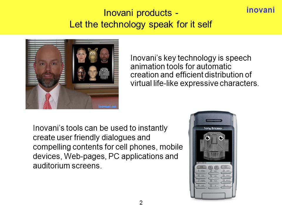 inovani 2 Inovani products - Let the technology speak for it self Inovani's tools can be used to instantly create user friendly dialogues and compelling contents for cell phones, mobile devices, Web-pages, PC applications and auditorium screens.