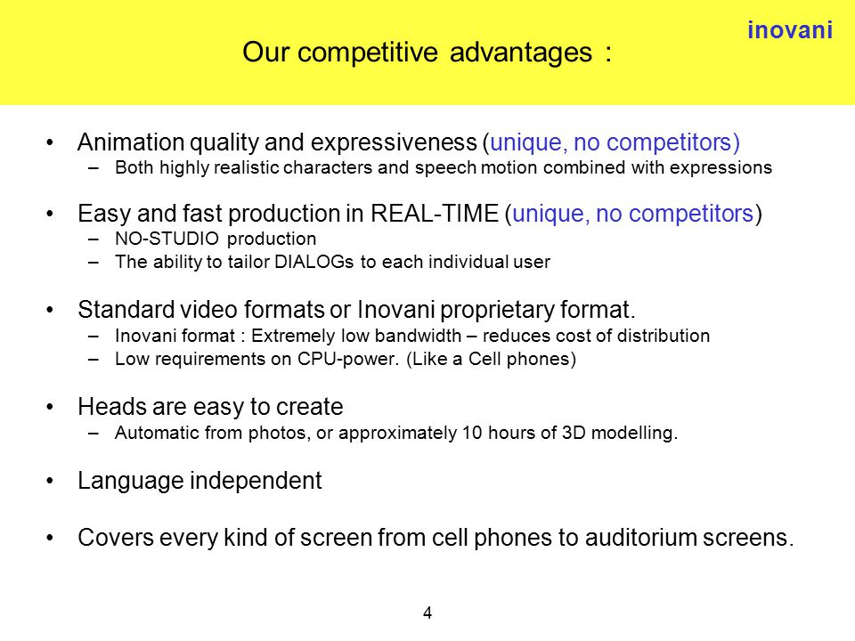 inovani 4 Our competitive advantages : Animation quality and expressiveness (unique, no competitors) –Both highly realistic characters and speech motion combined with expressions Easy and fast production in REAL-TIME (unique, no competitors) –NO-STUDIO production –The ability to tailor DIALOGs to each individual user Standard video formats or Inovani proprietary format.