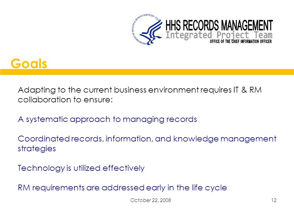 12October 22, 2008 Adapting to the current business environment requires IT & RM collaboration to ensure: A systematic approach to managing records Coordinated records, information, and knowledge management strategies Technology is utilized effectively RM requirements are addressed early in the life cycle Goals