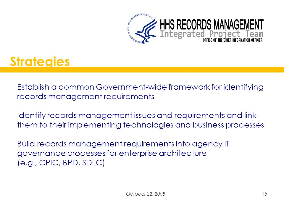 15October 22, 2008 Establish a common Government-wide framework for identifying records management requirements Identify records management issues and requirements and link them to their implementing technologies and business processes Build records management requirements into agency IT governance processes for enterprise architecture (e.g., CPIC, BPD, SDLC) Strategies