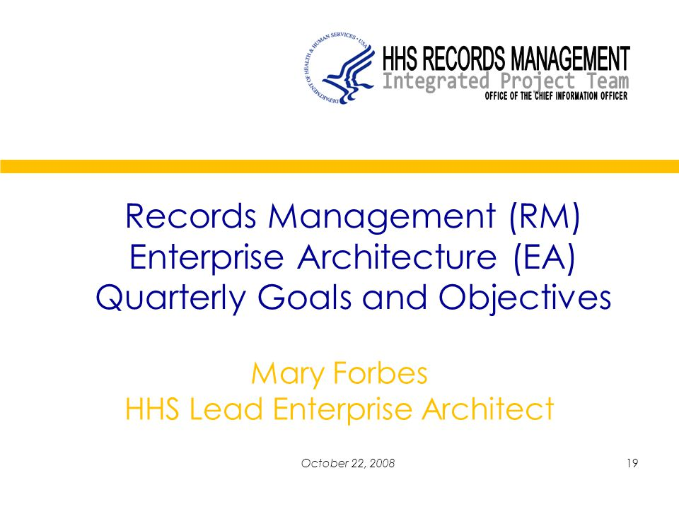 19October 22, 2008 Records Management (RM) Enterprise Architecture (EA) Quarterly Goals and Objectives Mary Forbes HHS Lead Enterprise Architect