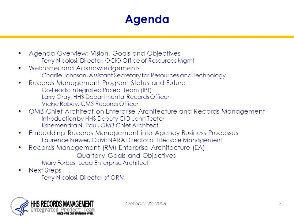 October 22, 20082 Agenda Agenda Overview: Vision, Goals and Objectives Terry Nicolosi, Director, OCIO Office of Resources Mgmt Welcome and Acknowledgements Charlie Johnson, Assistant Secretary for Resources and Technology Records Management Program Status and Future Co-Leads: Integrated Project Team (IPT) Larry Gray, HHS Departmental Records Officer Vickie Robey, CMS Records Officer OMB Chief Architect on Enterprise Architecture and Records Management Introduction by HHS Deputy CIO John Teeter Kshemendra N.