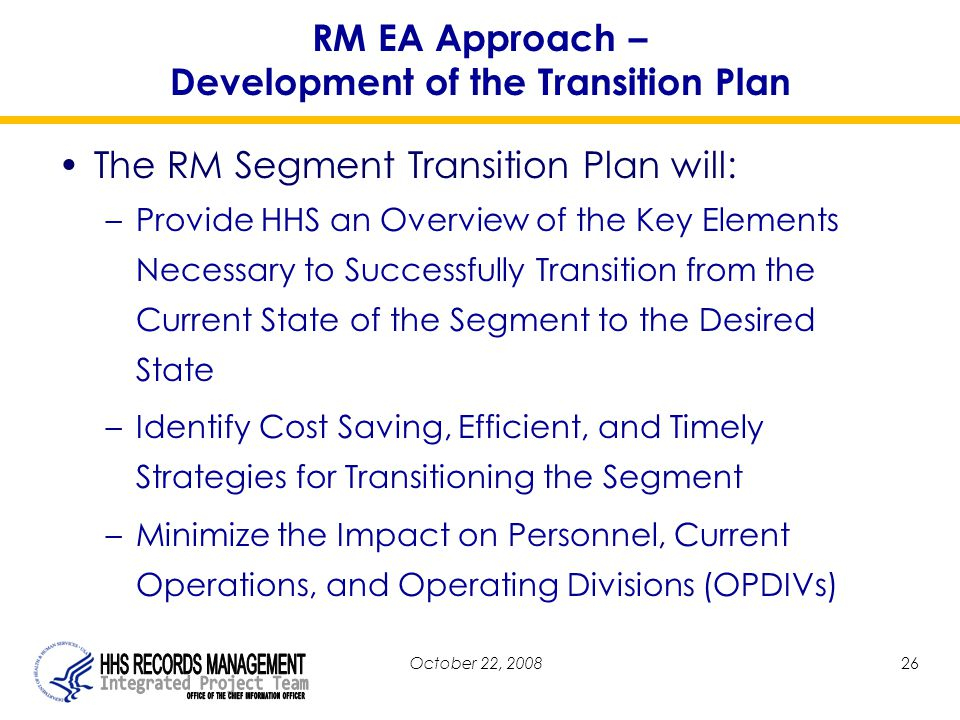 October 22, 200826 RM EA Approach – Development of the Transition Plan The RM Segment Transition Plan will: –Provide HHS an Overview of the Key Elements Necessary to Successfully Transition from the Current State of the Segment to the Desired State –Identify Cost Saving, Efficient, and Timely Strategies for Transitioning the Segment –Minimize the Impact on Personnel, Current Operations, and Operating Divisions (OPDIVs)