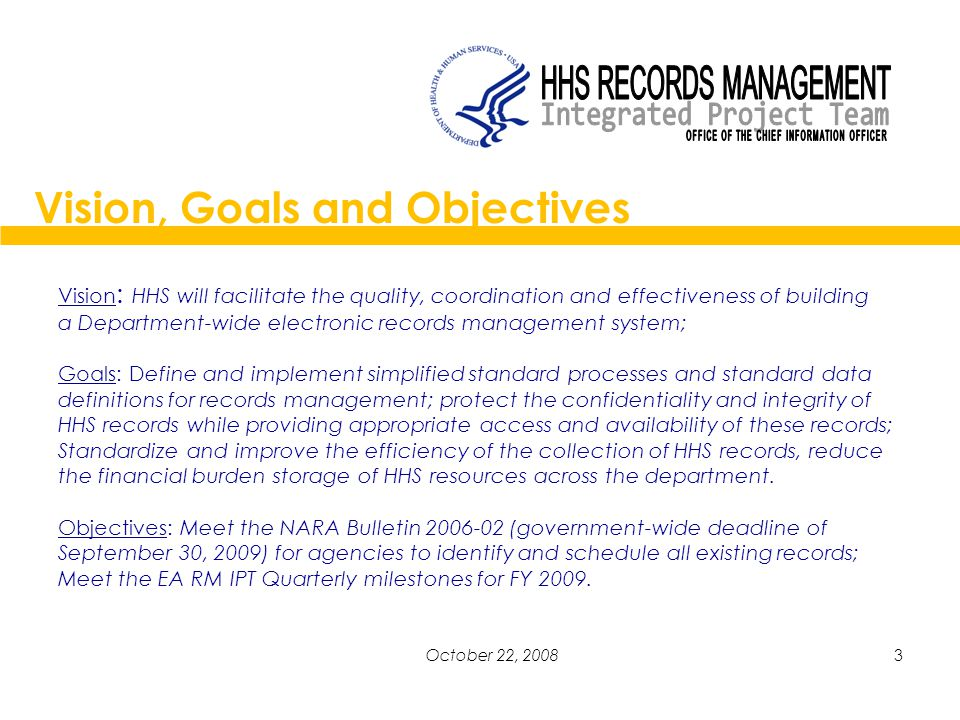 3October 22, 2008 Vision : HHS will facilitate the quality, coordination and effectiveness of building a Department-wide electronic records management system; Goals: Define and implement simplified standard processes and standard data definitions for records management; protect the confidentiality and integrity of HHS records while providing appropriate access and availability of these records; Standardize and improve the efficiency of the collection of HHS records, reduce the financial burden storage of HHS resources across the department.