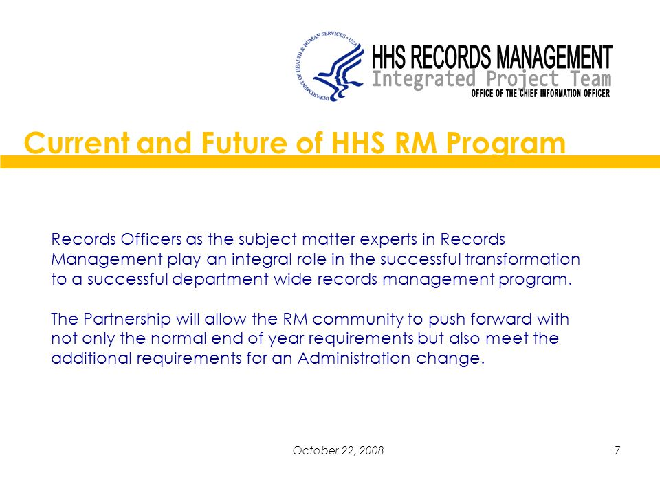 7October 22, 2008 Current and Future of HHS RM Program Records Officers as the subject matter experts in Records Management play an integral role in the successful transformation to a successful department wide records management program.