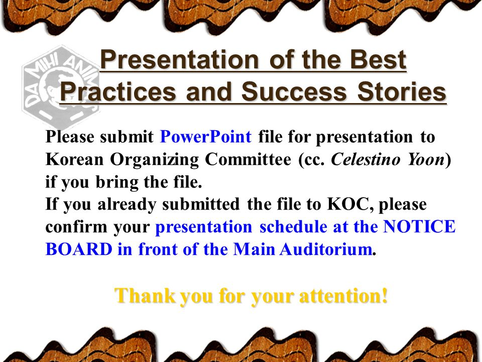 Presentation of the Best Practices and Success Stories Please submit PowerPoint file for presentation to Korean Organizing Committee (cc.