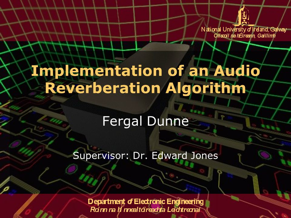 Implementation of an Audio Reverberation Algorithm Fergal Dunne Supervisor: Dr. Edward Jones