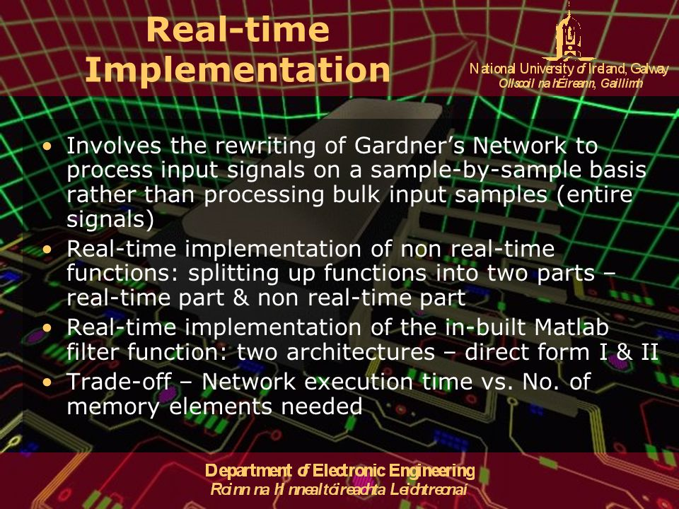 Real-time Implementation Involves the rewriting of Gardner's Network to process input signals on a sample-by-sample basis rather than processing bulk input samples (entire signals) Real-time implementation of non real-time functions: splitting up functions into two parts – real-time part & non real-time part Real-time implementation of the in-built Matlab filter function: two architectures – direct form I & II Trade-off – Network execution time vs.