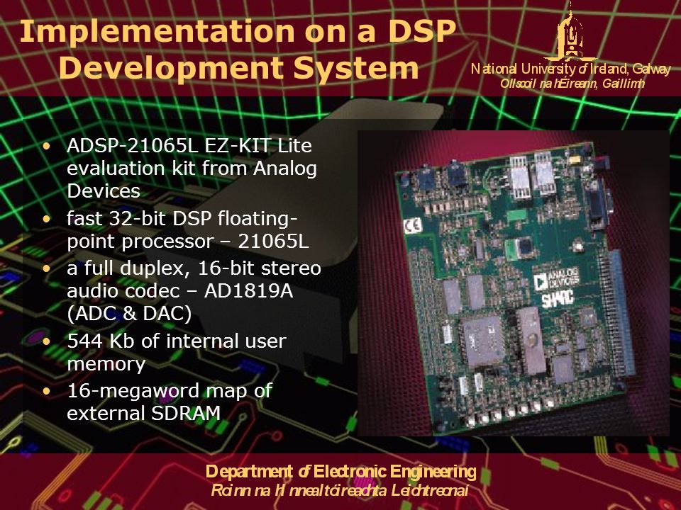 Implementation on a DSP Development System ADSP-21065L EZ-KIT Lite evaluation kit from Analog Devices fast 32-bit DSP floating- point processor – 21065L a full duplex, 16-bit stereo audio codec – AD1819A (ADC & DAC) 544 Kb of internal user memory 16-megaword map of external SDRAM