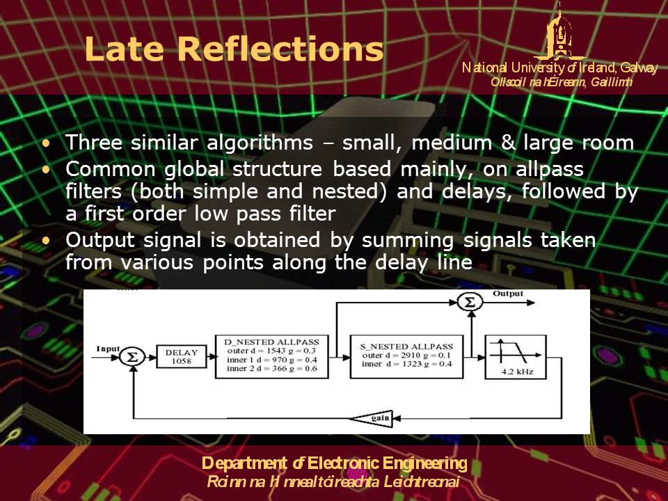 Late Reflections Three similar algorithms – small, medium & large room Common global structure based mainly, on allpass filters (both simple and nested) and delays, followed by a first order low pass filter Output signal is obtained by summing signals taken from various points along the delay line
