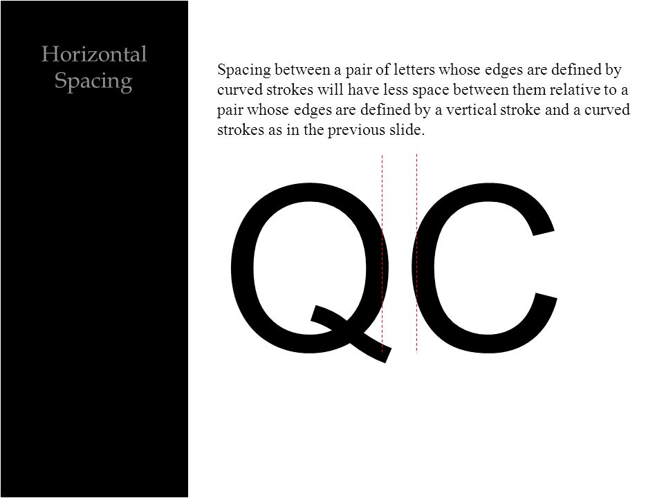 Horizontal Spacing QC Spacing between a pair of letters whose edges are defined by curved strokes will have less space between them relative to a pair whose edges are defined by a vertical stroke and a curved strokes as in the previous slide.
