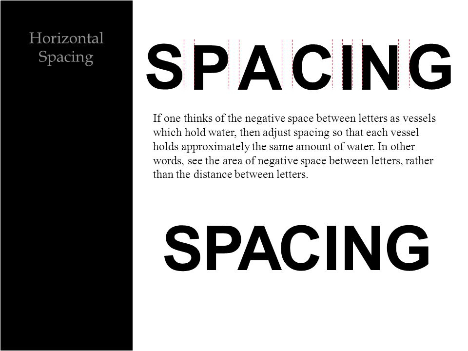 Horizontal Spacing G S P C INA If one thinks of the negative space between letters as vessels which hold water, then adjust spacing so that each vessel holds approximately the same amount of water.