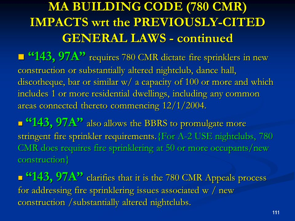 MA BUILDING CODE (780 CMR) IMPACTS wrt the PREVIOUSLY-CITED GENERAL LAWS - continued 143, 97A requires 780 CMR dictate fire sprinklers in new construction or substantially altered nightclub, dance hall, discotheque, bar or similar w/ a capacity of 100 or more and which includes 1 or more residential dwellings, including any common areas connected thereto commencing 12/1/2004.