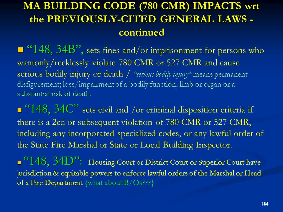 MA BUILDING CODE (780 CMR) IMPACTS wrt the PREVIOUSLY-CITED GENERAL LAWS - continued 148, 34B 148, 34B , sets fines and/or imprisonment for persons who wantonly/recklessly violate 780 CMR or 527 CMR and cause serious bodily injury or death / serious bodily injury means permanent disfigurement; loss/impairment of a bodily function, limb or organ or a substantial risk of death.