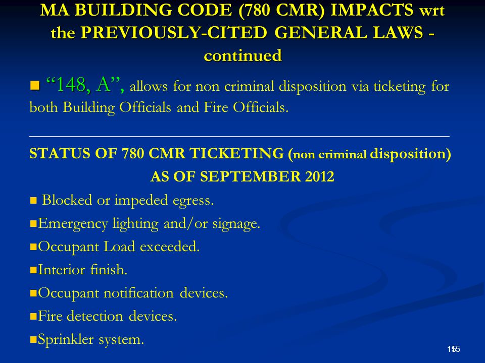 MA BUILDING CODE (780 CMR) IMPACTS wrt the PREVIOUSLY-CITED GENERAL LAWS - continued 148, A 148, A , allows for non criminal disposition via ticketing for both Building Officials and Fire Officials.