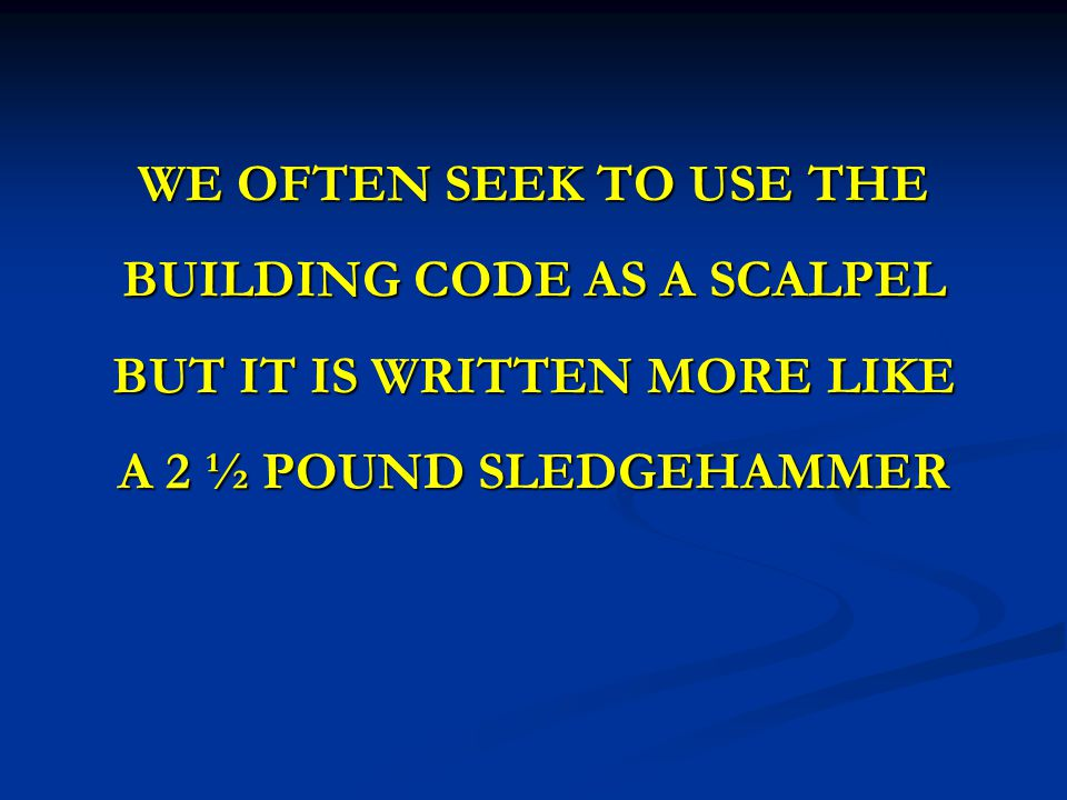 WE OFTEN SEEK TO USE THE BUILDING CODE AS A SCALPEL BUT IT IS WRITTEN MORE LIKE A 2 ½ POUND SLEDGEHAMMER