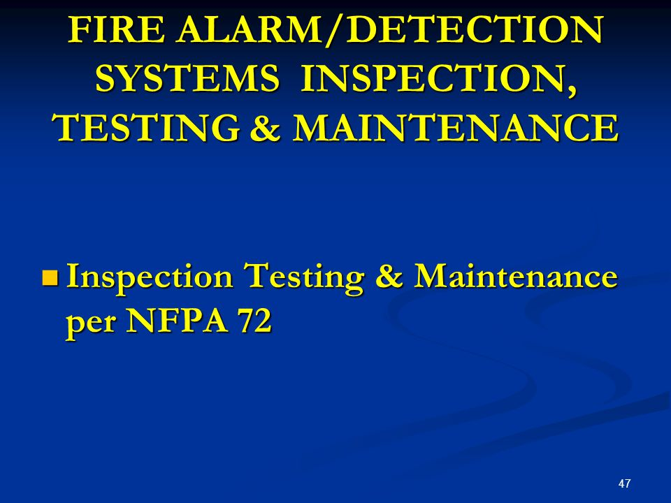 FIRE ALARM/DETECTION SYSTEMS INSPECTION, TESTING & MAINTENANCE Inspection Testing & Maintenance per NFPA 72 Inspection Testing & Maintenance per NFPA 72 47