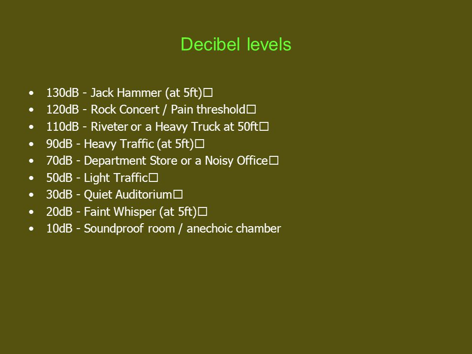 Decibel levels 130dB - Jack Hammer (at 5ft) 120dB - Rock Concert / Pain threshold 110dB - Riveter or a Heavy Truck at 50ft 90dB - Heavy Traffic (at 5ft) 70dB - Department Store or a Noisy Office 50dB - Light Traffic 30dB - Quiet Auditorium 20dB - Faint Whisper (at 5ft) 10dB - Soundproof room / anechoic chamber