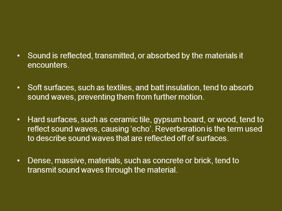 Sound is reflected, transmitted, or absorbed by the materials it encounters.