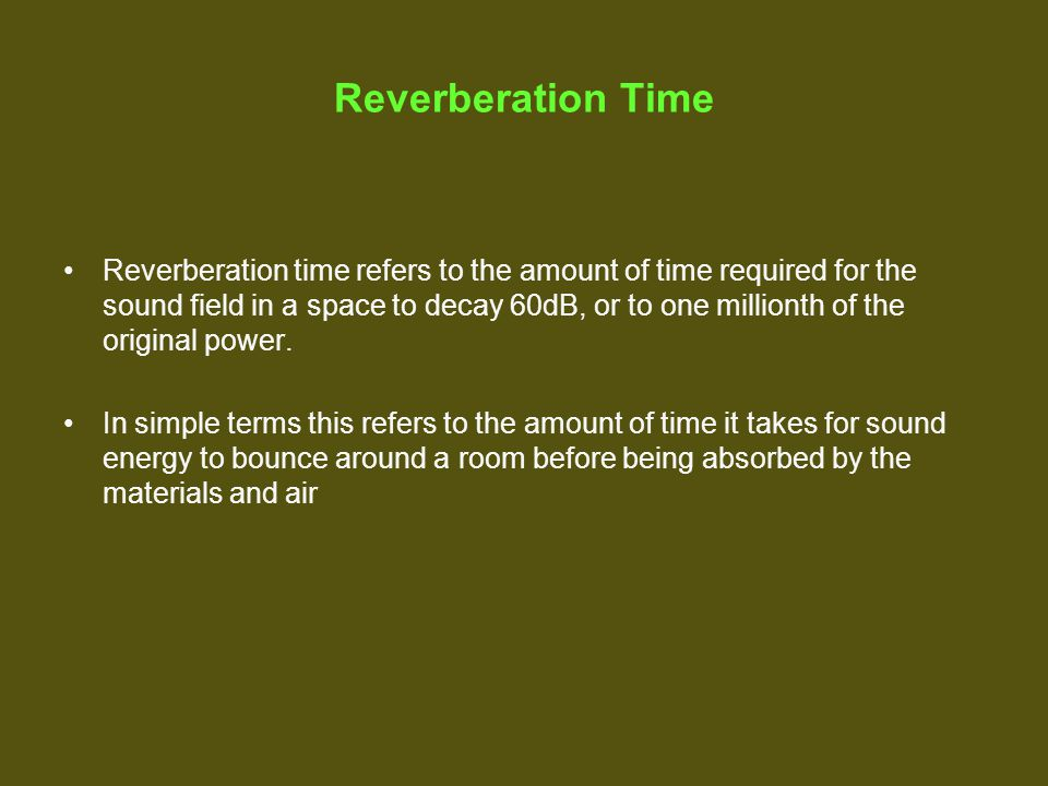 Reverberation Time Reverberation time refers to the amount of time required for the sound field in a space to decay 60dB, or to one millionth of the original power.