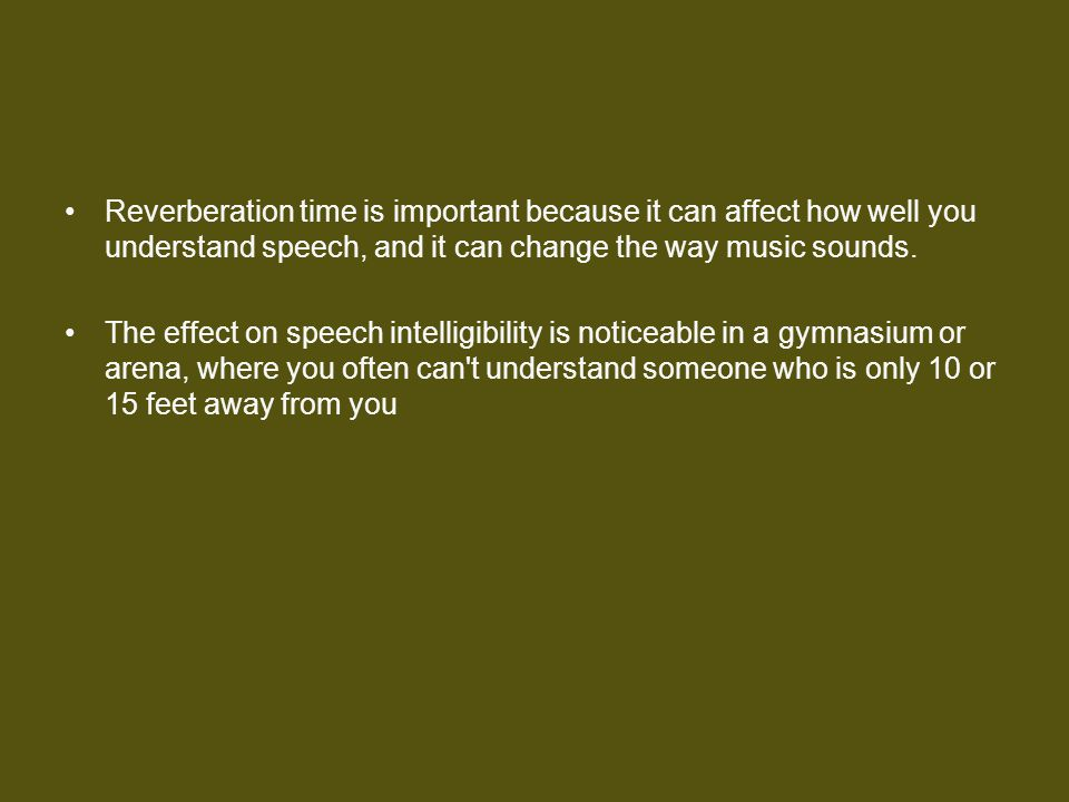Reverberation time is important because it can affect how well you understand speech, and it can change the way music sounds.