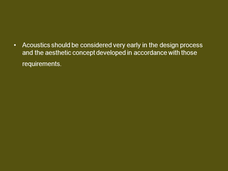 Acoustics should be considered very early in the design process and the aesthetic concept developed in accordance with those requirements.