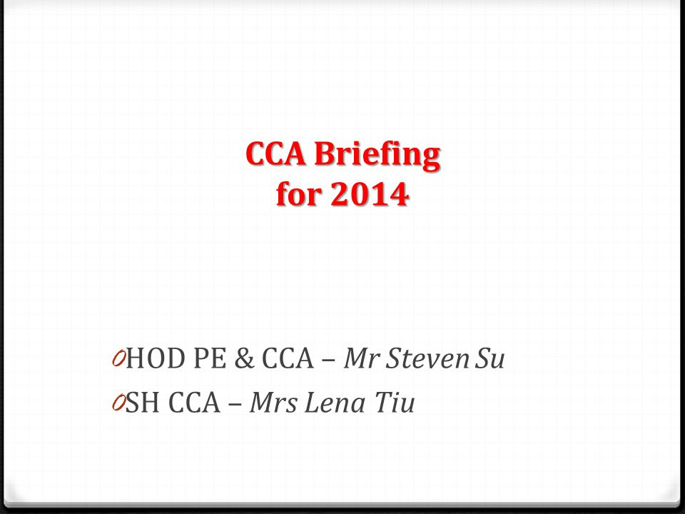 CCA Briefing for 2014 0 HOD PE & CCA – Mr Steven Su 0 SH CCA – Mrs Lena Tiu