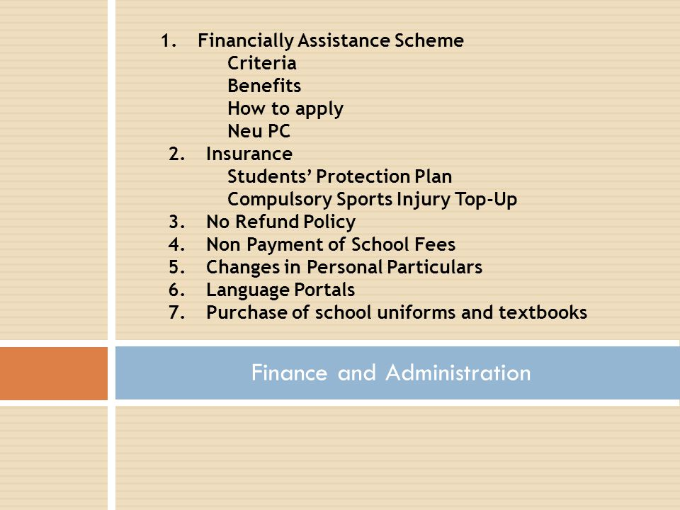 Finance and Administration 1.Financially Assistance Scheme Criteria Benefits How to apply Neu PC 2.Insurance Students' Protection Plan Compulsory Sports Injury Top-Up 3.No Refund Policy 4.Non Payment of School Fees 5.Changes in Personal Particulars 6.Language Portals 7.Purchase of school uniforms and textbooks