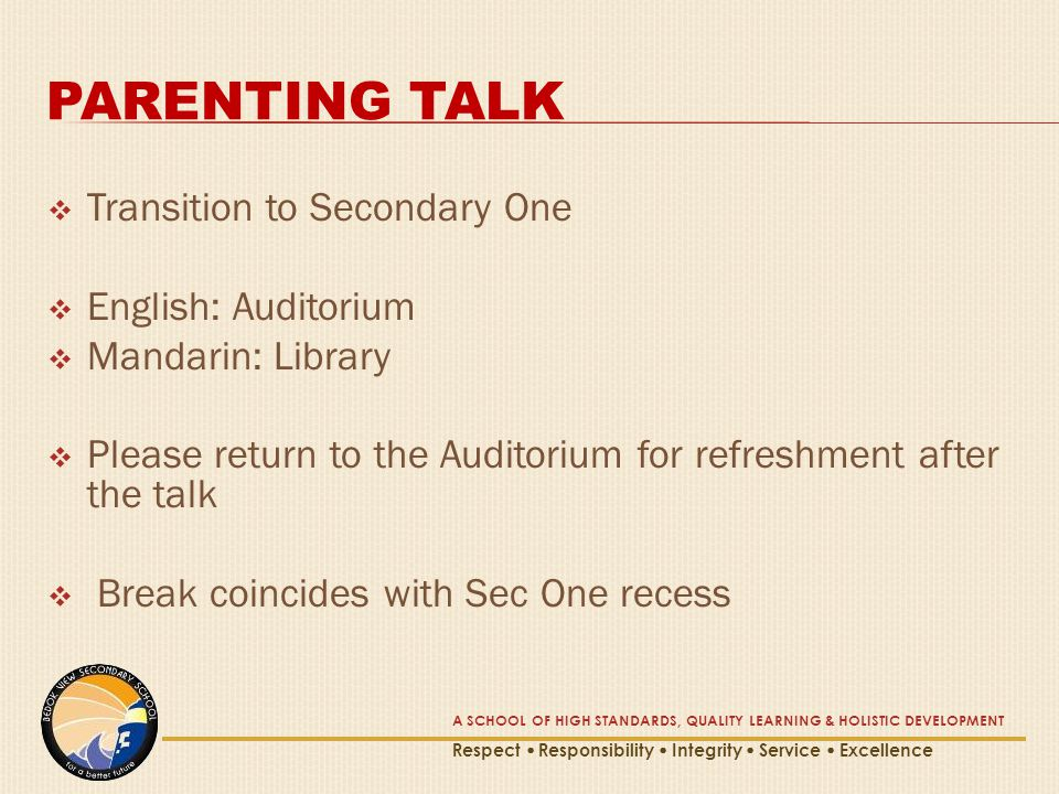 PARENTING TALK  Transition to Secondary One  English: Auditorium  Mandarin: Library  Please return to the Auditorium for refreshment after the talk  Break coincides with Sec One recess A SCHOOL OF HIGH STANDARDS, QUALITY LEARNING & HOLISTIC DEVELOPMENT Respect  Responsibility  Integrity  Service  Excellence