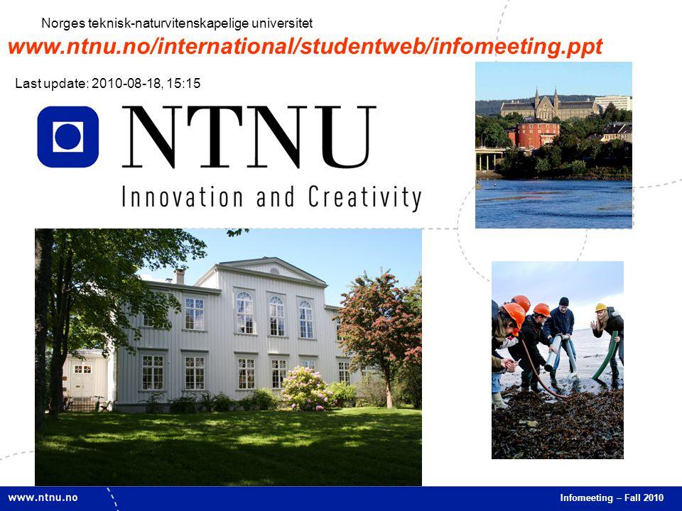 1 Infomeeting – Fall 2010 Norges teknisk-naturvitenskapelige universitet www.ntnu.no/international/studentweb/infomeeting.ppt Last update: 2010-08-18, 15:15