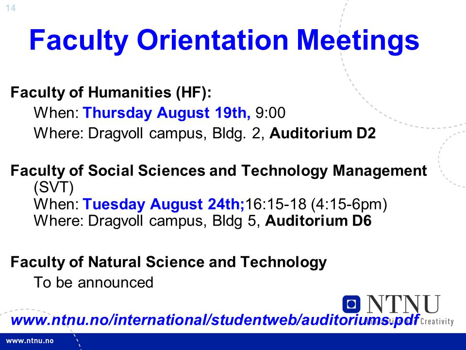 14 Faculty Orientation Meetings Faculty of Humanities (HF): When: Thursday August 19th, 9:00 Where: Dragvoll campus, Bldg.