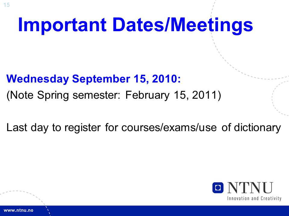 15 Important Dates/Meetings Wednesday September 15, 2010: (Note Spring semester: February 15, 2011) Last day to register for courses/exams/use of dictionary