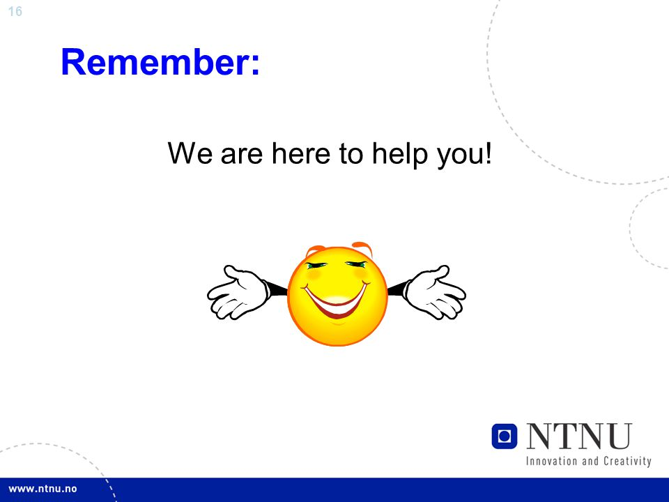16 Remember: We are here to help you!
