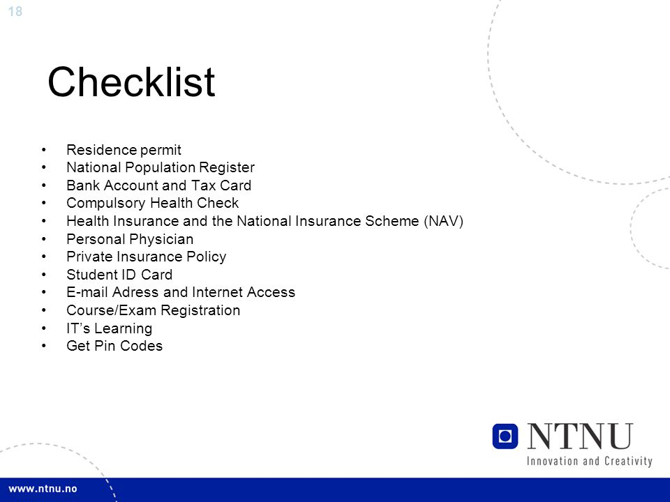 18 Checklist Residence permit National Population Register Bank Account and Tax Card Compulsory Health Check Health Insurance and the National Insurance Scheme (NAV) Personal Physician Private Insurance Policy Student ID Card E-mail Adress and Internet Access Course/Exam Registration IT's Learning Get Pin Codes