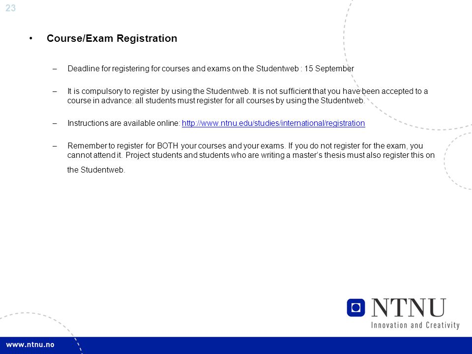 23 Course/Exam Registration –Deadline for registering for courses and exams on the Studentweb : 15 September –It is compulsory to register by using the Studentweb.