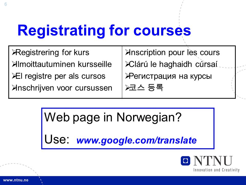 7 Useful links for registration www.ntnu.no/international/studentweb/infomeeting.ppt Starting pointwww.ntnu.edu/studies www.ntnu.edu/studies ( Click on Visiting and exchange students ) Courseswww.ntnu.edu/studies/courses www.ntnu.edu/studies/courses (descriptions, where, when, etc.) Time schedulehttp://www.ntnu.no/studieinformasjon/timeplan/h10/ http://www.ntnu.no/studieinformasjon/timeplan/h10/ To translate infomation input course link to www.google.com/translatewww.google.com/translate Exam schedulewww.ntnu.no/eksamen/plan/ Step-by-step Guidewww.ntnu.edu/studies/international/registration Auditoriumswww.ntnu.no/international/studentweb/auditoriums.pdf Academic advisingwww.ntnu.no/international/studentweb/advising.pdf Using the Student Webwww.ntnu.edu/studies/international/studentweb Course catalogs (some copies in Int'l House) http://www.ntnu.no/studier/studiehandbok http://www.ntnu.no/studier/studiehandbok (Norwegian only except for Int'l Masters)