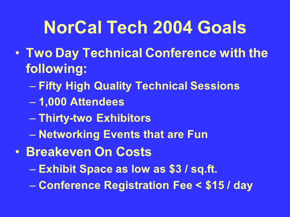 NorCal Tech 2004 Goals Two Day Technical Conference with the following: –Fifty High Quality Technical Sessions –1,000 Attendees –Thirty-two Exhibitors –Networking Events that are Fun Breakeven On Costs –Exhibit Space as low as $3 / sq.ft.