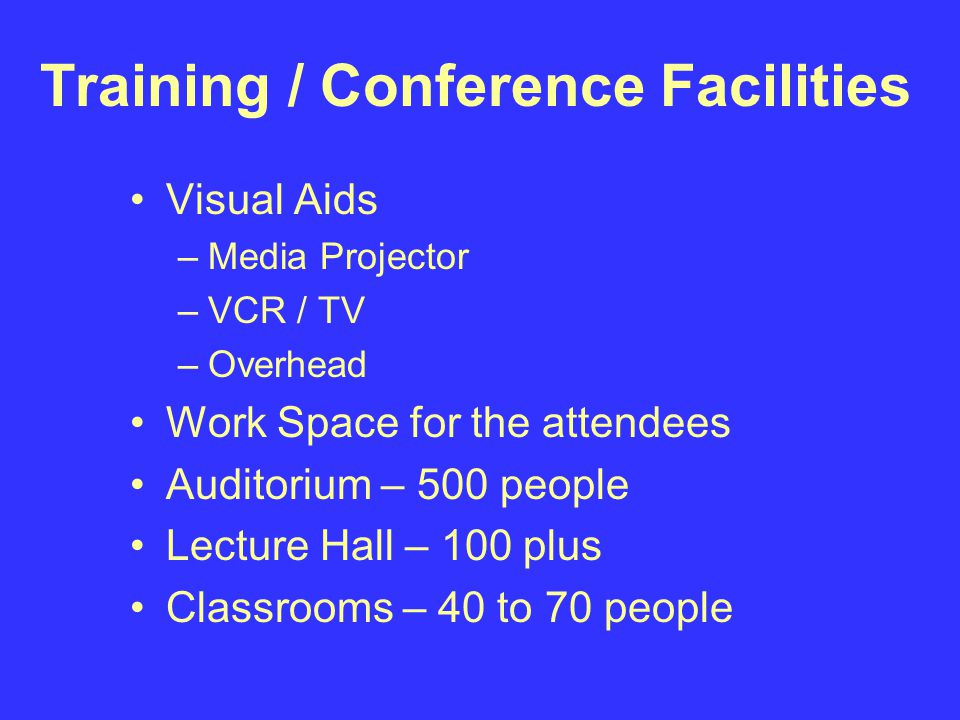 Training / Conference Facilities Visual Aids –Media Projector –VCR / TV –Overhead Work Space for the attendees Auditorium – 500 people Lecture Hall – 100 plus Classrooms – 40 to 70 people