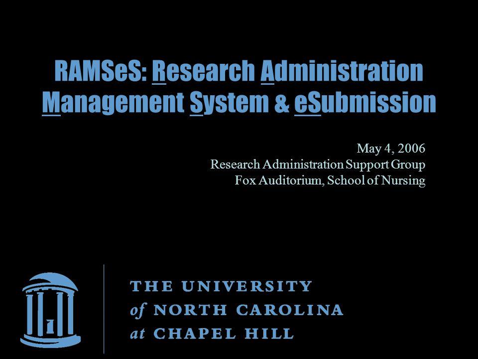 RAMSeS: Research Administration Management System & eSubmission May 4, 2006 Research Administration Support Group Fox Auditorium, School of Nursing