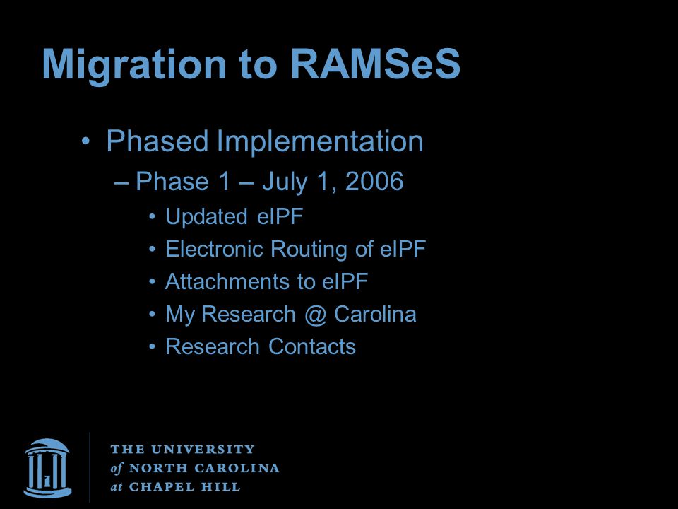 Migration to RAMSeS Phased Implementation –Phase 1 – July 1, 2006 Updated eIPF Electronic Routing of eIPF Attachments to eIPF My Research @ Carolina Research Contacts