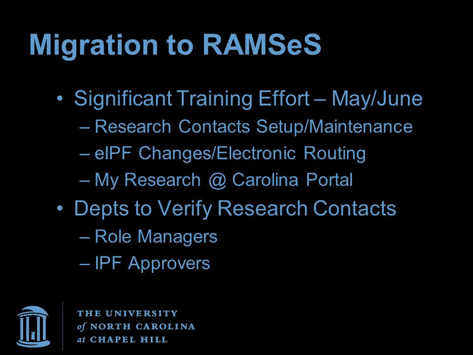 Migration to RAMSeS Significant Training Effort – May/June –Research Contacts Setup/Maintenance –eIPF Changes/Electronic Routing –My Research @ Carolina Portal Depts to Verify Research Contacts –Role Managers –IPF Approvers