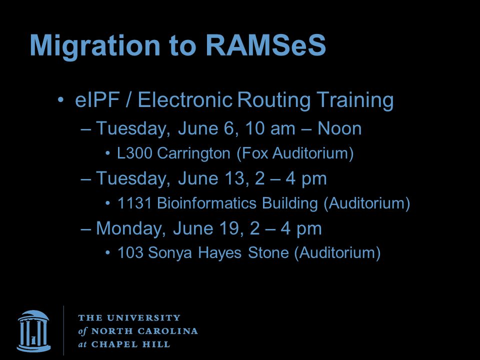 Migration to RAMSeS eIPF / Electronic Routing Training –Tuesday, June 6, 10 am – Noon L300 Carrington (Fox Auditorium) –Tuesday, June 13, 2 – 4 pm 113