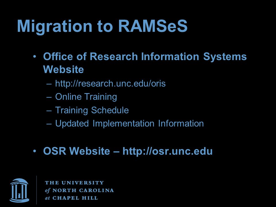 Migration to RAMSeS Office of Research Information Systems Website –http://research.unc.edu/oris –Online Training –Training Schedule –Updated Implemen